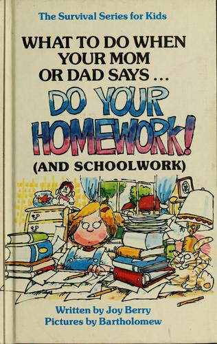 What to do when your mom or dad says-- ''Do your homework!'' (and schoolwork) by Joy Wilt Berry